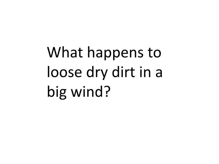 What happens to loose dry dirt in a big wind?