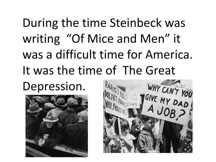 "During the time Steinbeck was writing  ""Of Mice and Men"" it was a difficult time for America. It was the time of  The Great Depression."