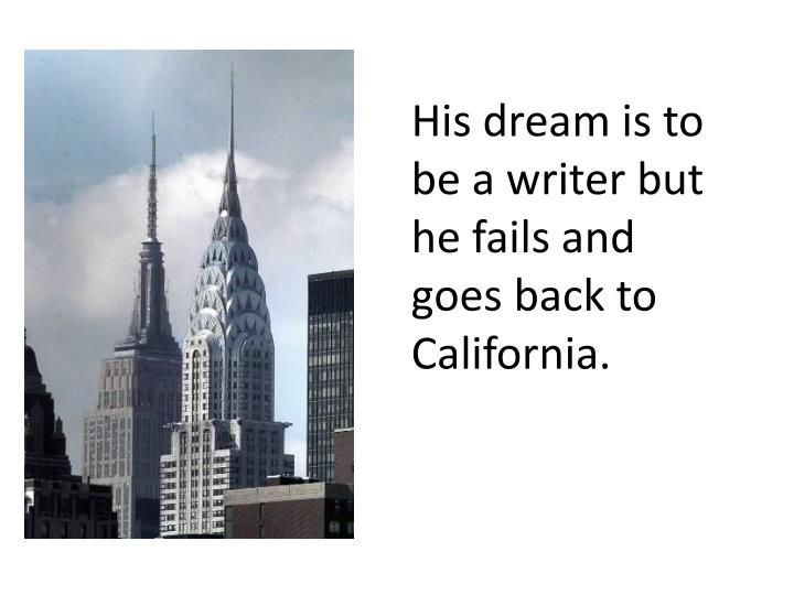 His dream is to be a writer but he fails and goes back to California.