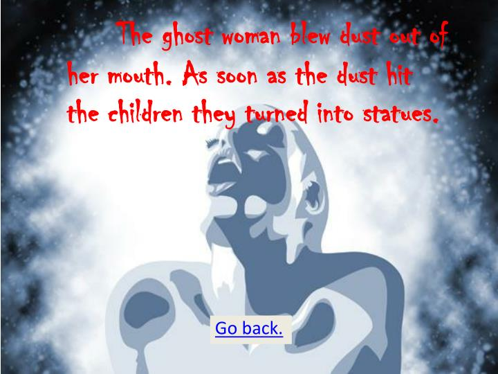The ghost woman blew dust out of her mouth. As soon as the dust hit the children they turned into statues.