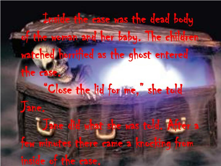 Inside the case was the dead body of the woman and her baby. The children watched horrified as the ghost entered the case.