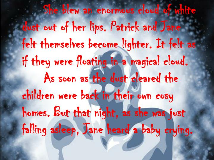 She blew an enormous cloud of white dust out of her lips. Patrick and Jane felt themselves become lighter. It felt as if they were floating in a magical cloud.