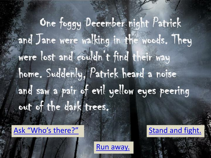 One foggy December night Patrick and Jane were walking in the woods. They were lost and couldn't find their way home. Suddenly, Patrick heard a noise and saw a pair of evil yellow eyes peering out of the dark trees.