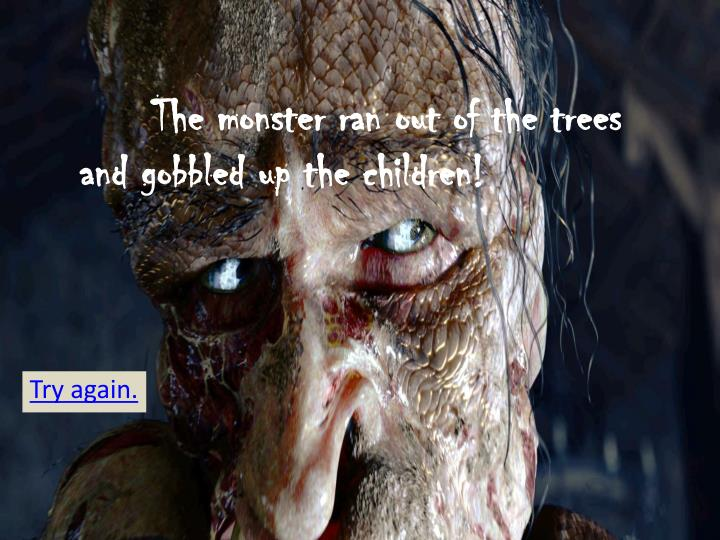 The monster ran out of the trees and gobbled up the children!