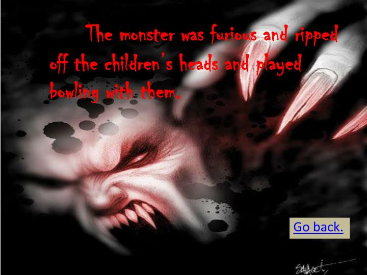 The monster was furious and ripped off the children's heads and played bowling with them.
