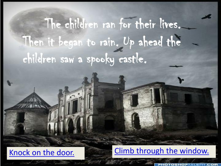 The children ran for their lives. Then it began to rain. Up ahead the children saw a spooky castle.