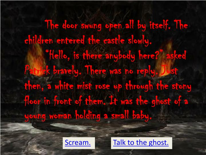 "The door swung open all by itself. The children entered the castle slowly. 	""Hello, is there anybody here?"" asked Patrick bravely. There was no reply. Just then, a white mist rose up through the stony floor in front of them. It was the ghost of a young woman holding a small baby."