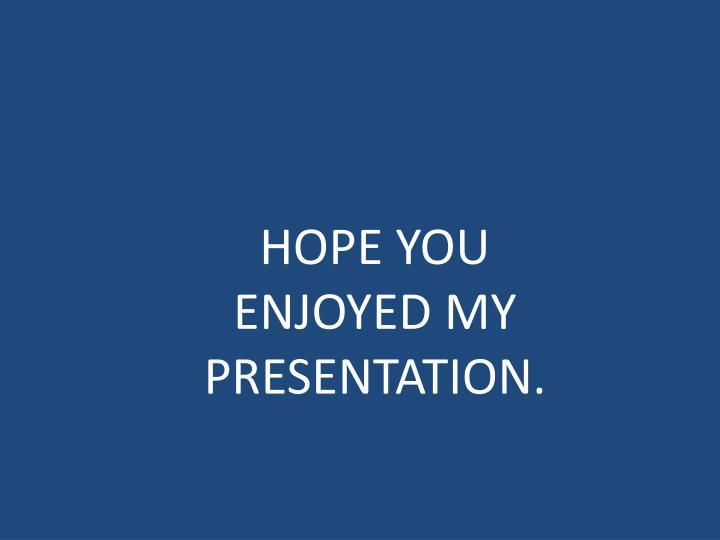 HOPE YOU ENJOYED MY PRESENTATION.