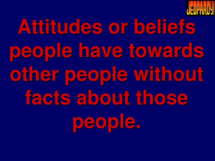 Attitudes or beliefs people have towards other people without facts about those people.