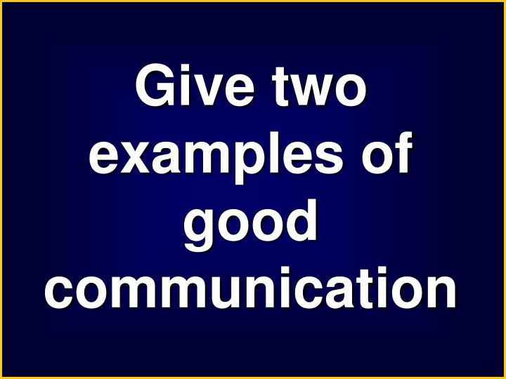 Give two examples of good communication