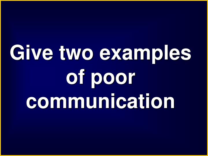 Give two examples of poor communication