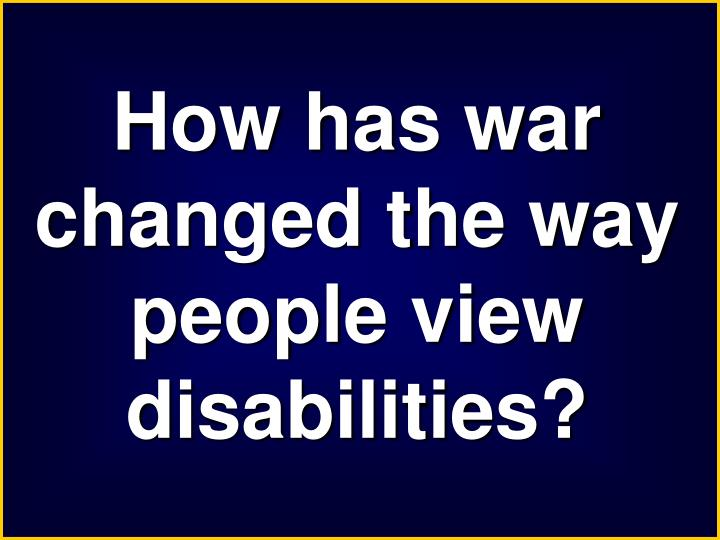 How has war changed the way people view disabilities?