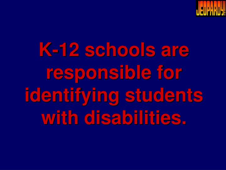 K-12 schools are responsible for identifying students with disabilities.