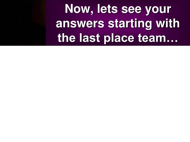 Now, lets see your answers starting with the last place team…