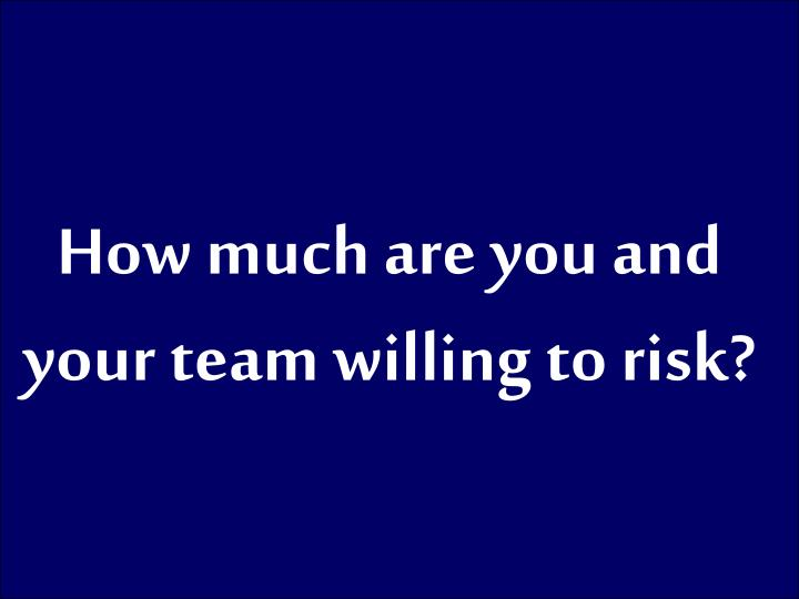 How much are you and your team willing to risk?