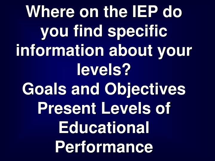 Where on the IEP do you find specific information about your levels?