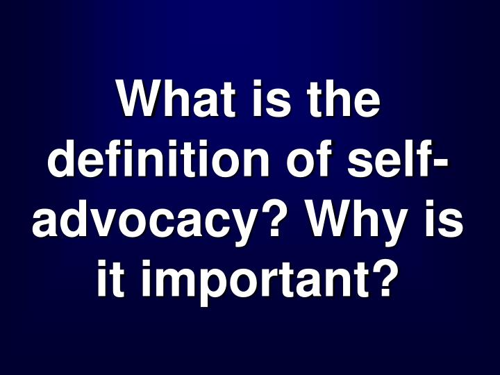 What is the definition of self-advocacy? Why is it important?