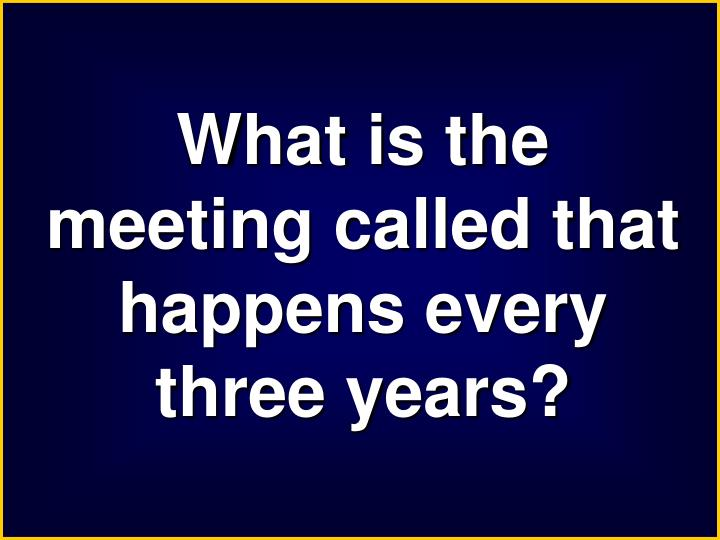 What is the meeting called that happens every three years?