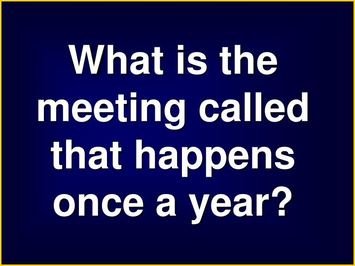 What is the meeting called that happens once a year?