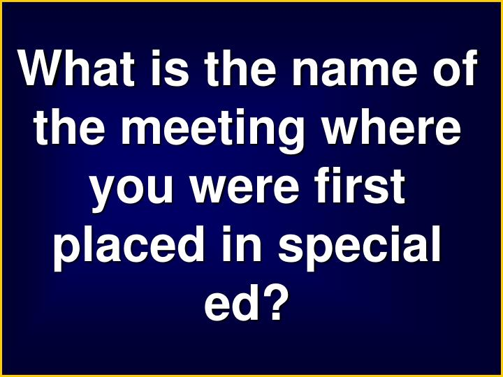 What is the name of the meeting where you were first placed in special
