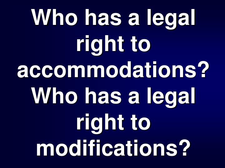 Who has a legal right to accommodations? Who has a legal right to modifications?