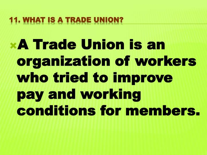 A Trade Union is an organization of workers who tried to improve pay and working conditions for members.
