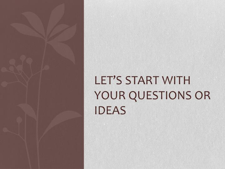 Let's start with your questions or ideas