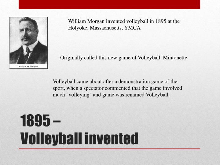 William Morgan invented volleyball in 1895 at the Holyoke, Massachusetts, YMCA