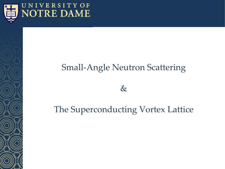 Small angle neutron scattering t he superconducting vortex lattice