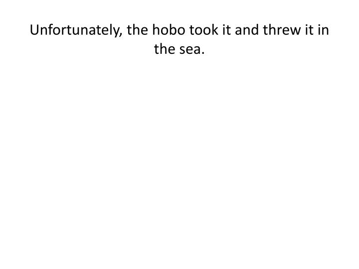 Unfortunately, the hobo took it and threw it in the sea.