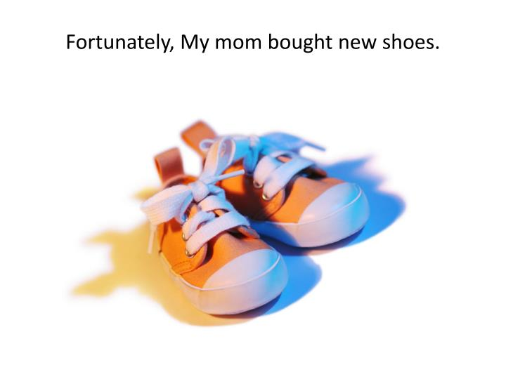 Fortunately, My mom bought new shoes.