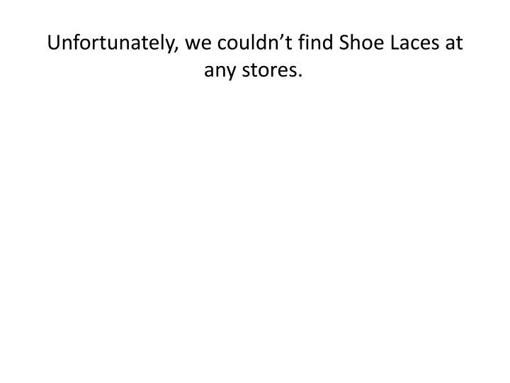 Unfortunately, we couldn't find Shoe Laces at any stores.