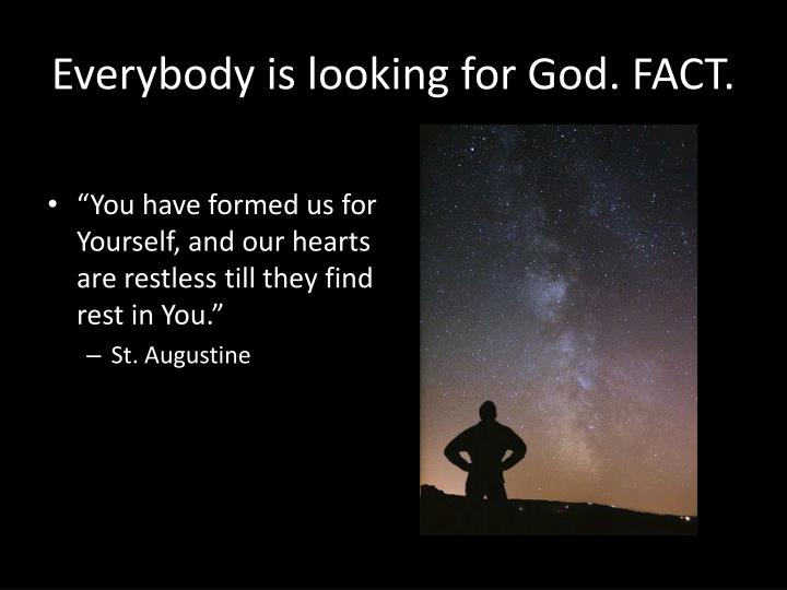 Everybody is looking for God. FACT.