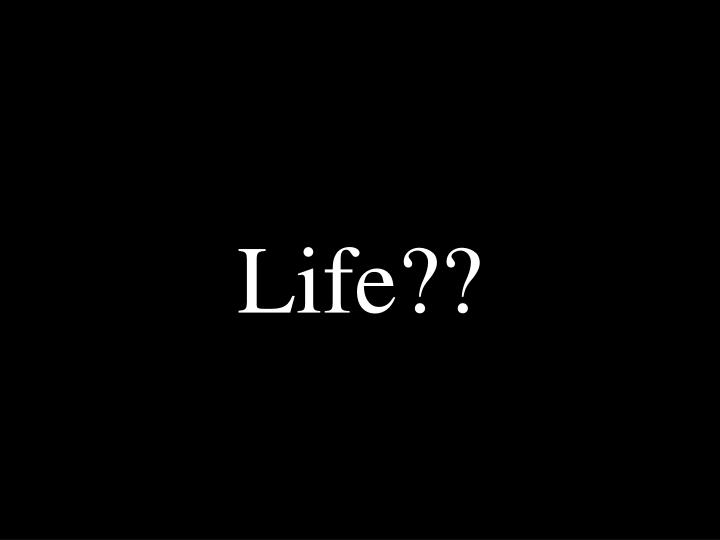 Life??