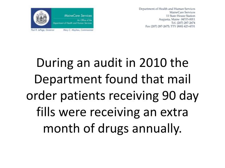 During an audit in 2010 the Department found that mail order patients receiving 90 day fills were receiving an extra month of drugs annually.
