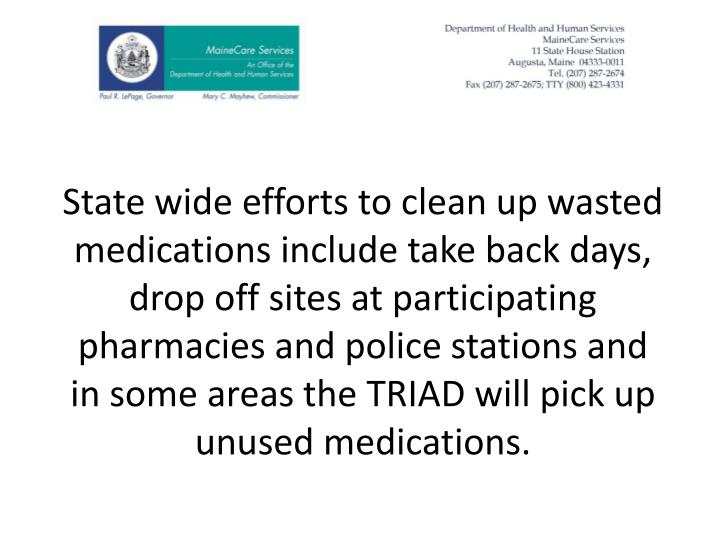 State wide efforts to clean up wasted medications include take back days, drop off sites at participating pharmacies and police stations and in some areas the TRIAD will pick up unused medications.