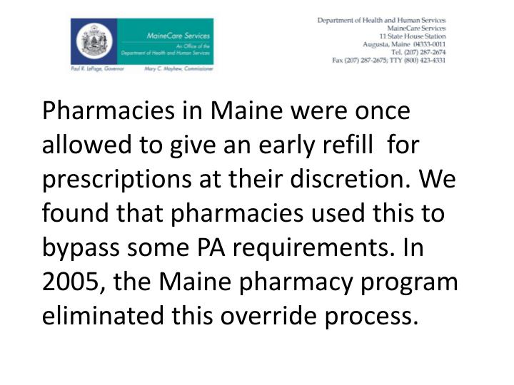 Pharmacies in Maine were once allowed to give an early refill  for prescriptions at their discretion. We found that pharmacies used this to bypass some PA requirements. In 2005, the Maine pharmacy program eliminated this override process.
