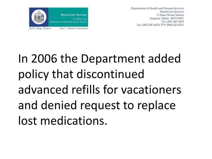 In 2006 the Department added policy that discontinued advanced refills for vacationers and denied request to replace lost medications.