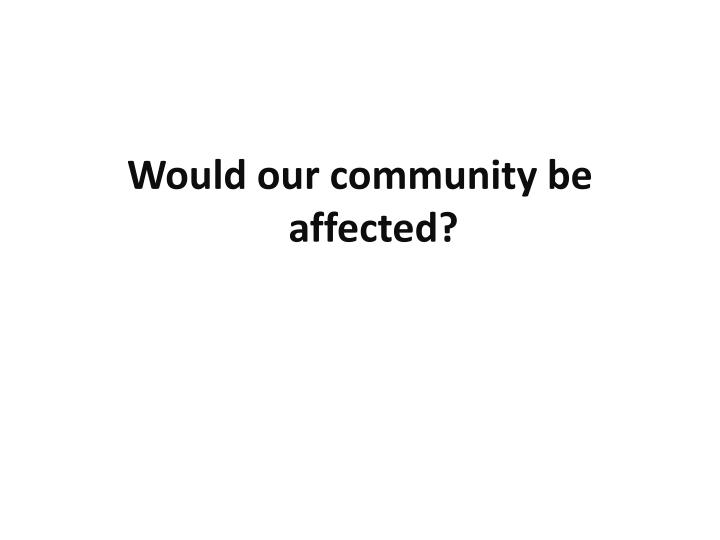 Would our community be affected?
