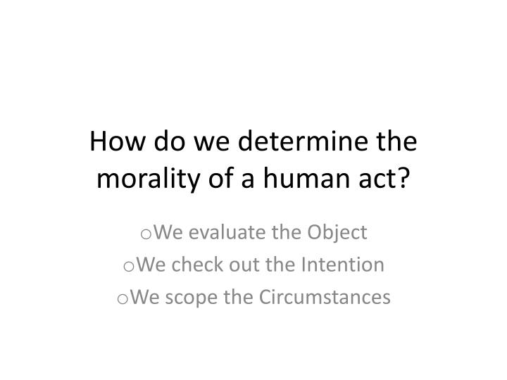 How do we determine the morality of a human act?