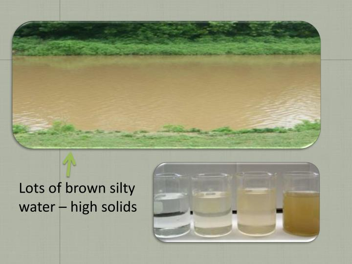 Lots of brown silty water – high solids