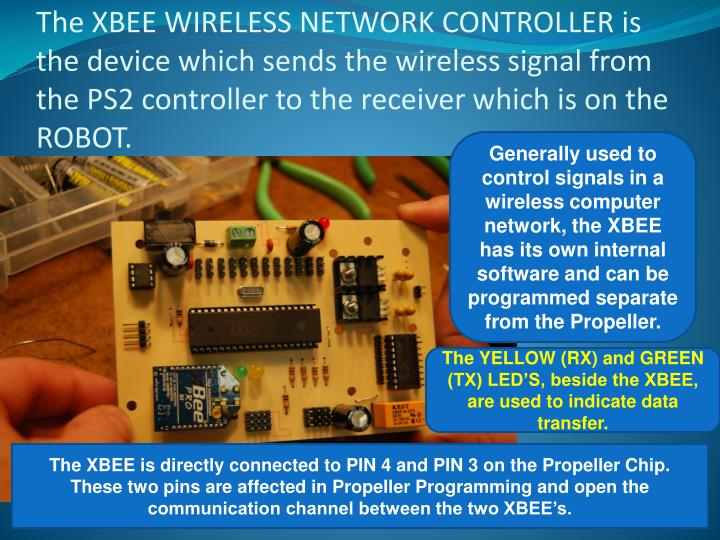 The XBEE WIRELESS NETWORK CONTROLLER is the device which sends the wireless signal from the PS2 controller to the receiver which is on the ROBOT.