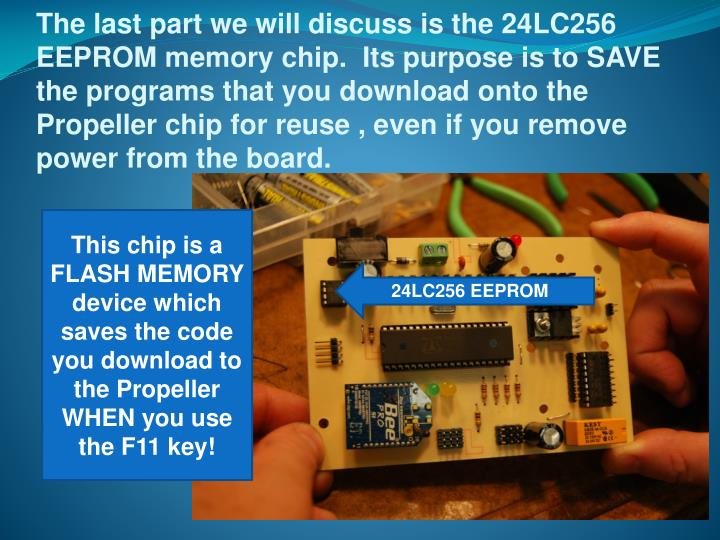 The last part we will discuss is the 24LC256 EEPROM memory chip.  Its purpose is to SAVE the programs that you download onto the Propeller chip for reuse , even if you remove power from the board.