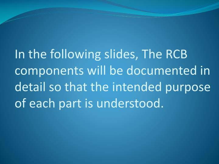 In the following slides, The RCB components will be documented in detail so that the intended purpose of each part is understood.