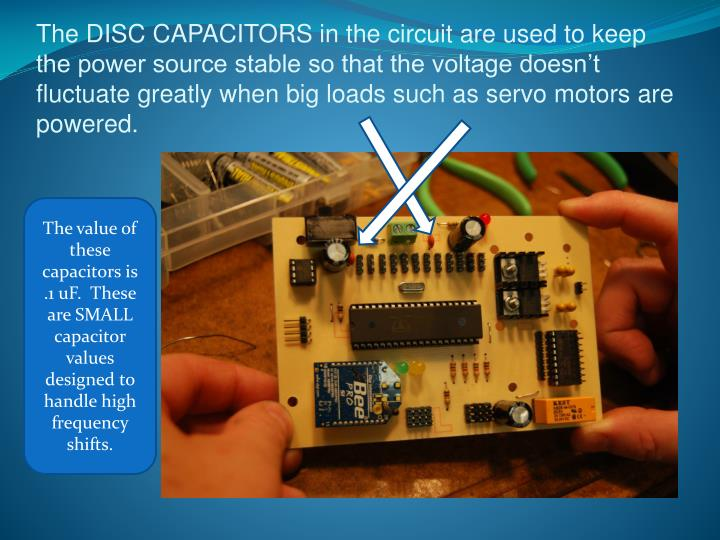 The DISC CAPACITORS in the circuit are used to keep the power source stable so that the voltage doesn't fluctuate greatly when big loads such as servo motors are powered.