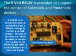 the 5 volt relay is provided to support the control of solenoids and pneumatic devices