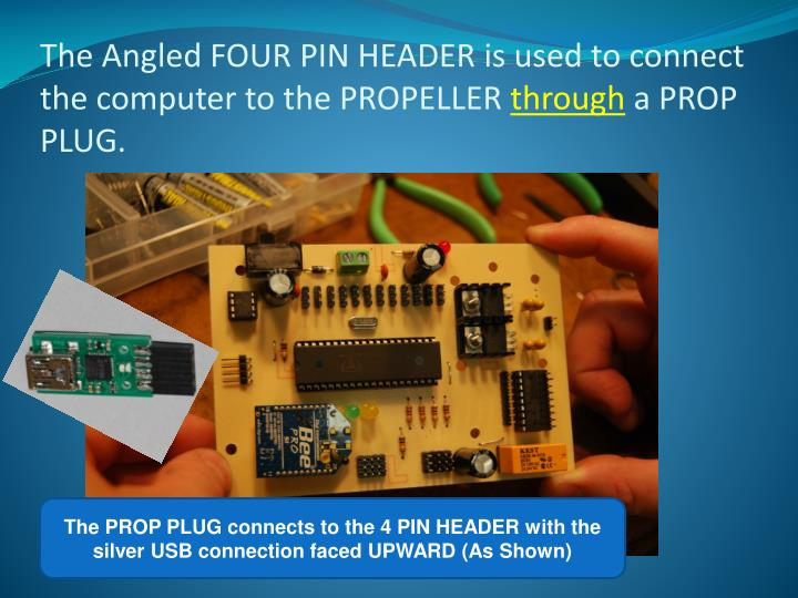 The Angled FOUR PIN HEADER is used to connect the computer to the PROPELLER