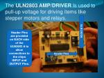 the uln2803 amp driver is used to pull up voltage for driving items like stepper motors and relays