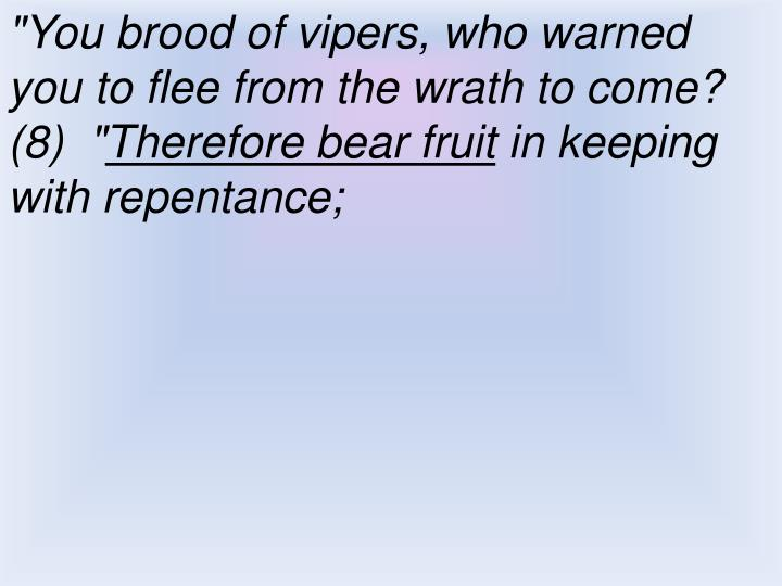 """You brood of vipers, who warned you to flee from the wrath to come?  (8)  """