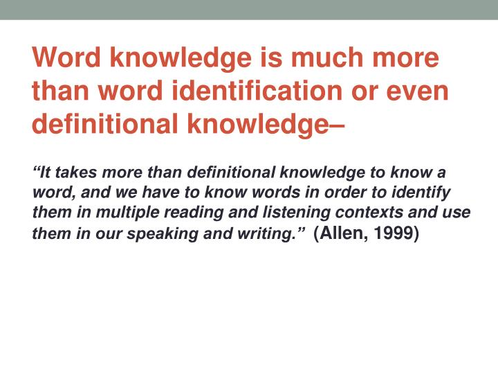 Word knowledge is much more than word identification or even definitional knowledge–